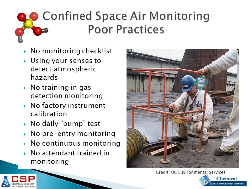  No monitoring checklist  Using your senses to detect atmospheric hazards  No training in gas detection monitoring  No factory instrument calibration  No daily bump test  No pre-entry monitoring  No continuous monitoring  No attendant trained in monitoring Credit: OC Environmental Services