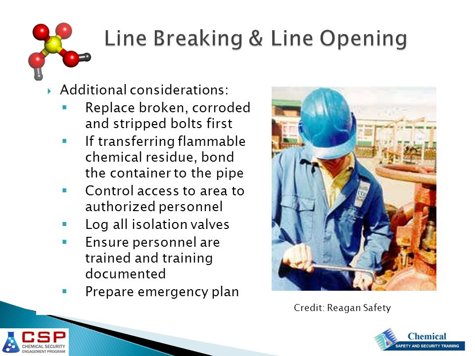 Additional considerations:  Replace broken, corroded and stripped bolts first  If transferring flammable chemical residue, bond the container to the pipe  Control access to area to authorized personnel  Log all isolation valves  Ensure personnel are trained and training documented  Prepare emergency plan Credit: Reagan Safety