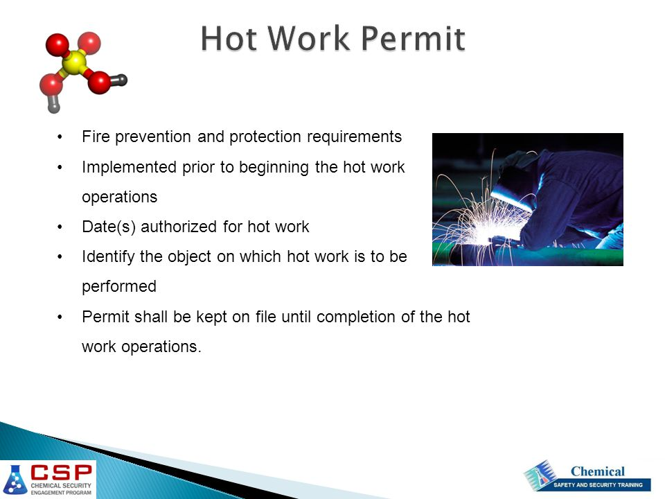 Fire prevention and protection requirements Implemented prior to beginning the hot work operations Date(s) authorized for hot work Identify the object on which hot work is to be performed Permit shall be kept on file until completion of the hot work operations.