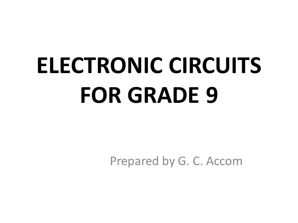 ELECTRONIC CIRCUITS FOR GRADE 9 Prepared by G. C. Accom