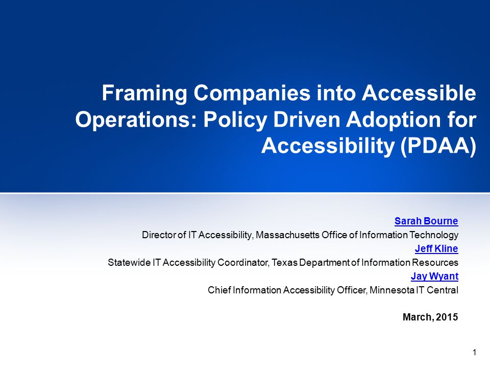 1 Framing Companies into Accessible Operations: Policy Driven Adoption for Accessibility (PDAA) Sarah Bourne Director of IT Accessibility, Massachusetts Office of Information Technology Jeff Kline Statewide IT Accessibility Coordinator, Texas Department of Information Resources Jay Wyant Chief Information Accessibility Officer, Minnesota IT Central March, 2015