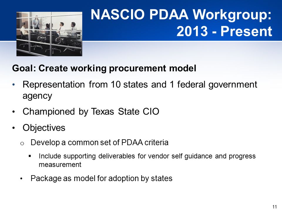 11 NASCIO PDAA Workgroup: 2013 - Present Goal: Create working procurement model Representation from 10 states and 1 federal government agency Championed by Texas State CIO Objectives o Develop a common set of PDAA criteria  Include supporting deliverables for vendor self guidance and progress measurement Package as model for adoption by states
