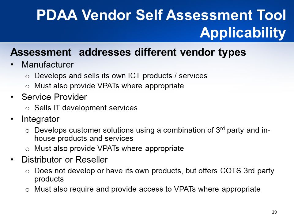 29 PDAA Vendor Self Assessment Tool Applicability Assessment addresses different vendor types Manufacturer o Develops and sells its own ICT products / services o Must also provide VPATs where appropriate Service Provider o Sells IT development services Integrator o Develops customer solutions using a combination of 3 rd party and in- house products and services o Must also provide VPATs where appropriate Distributor or Reseller o Does not develop or have its own products, but offers COTS 3rd party products o Must also require and provide access to VPATs where appropriate