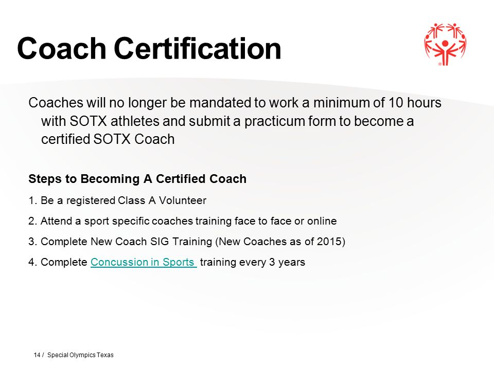 Coach Certification 14 / Special Olympics Texas Coaches will no longer be mandated to work a minimum of 10 hours with SOTX athletes and submit a pract