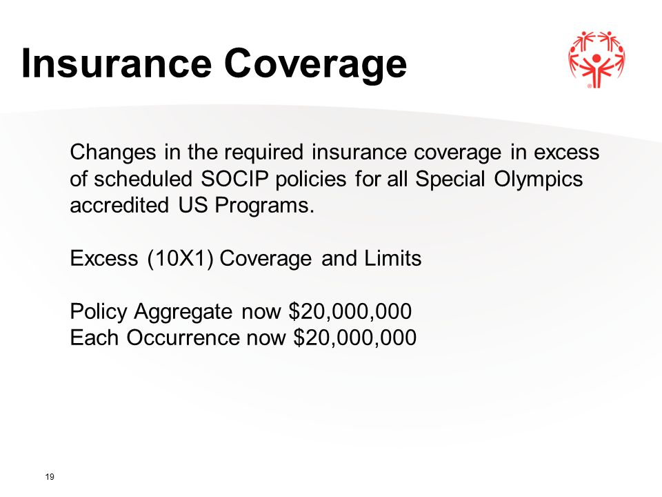 19 Insurance Coverage Changes in the required insurance coverage in excess of scheduled SOCIP policies for all Special Olympics accredited US Programs.