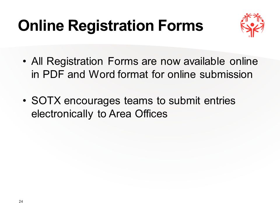 Online Registration Forms 24 All Registration Forms are now available online in PDF and Word format for online submission SOTX encourages teams to submit entries electronically to Area Offices