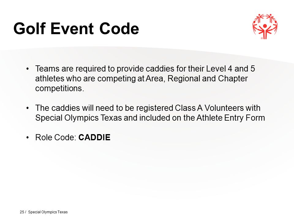 25 / Special Olympics Texas Golf Event Code Teams are required to provide caddies for their Level 4 and 5 athletes who are competing at Area, Regional