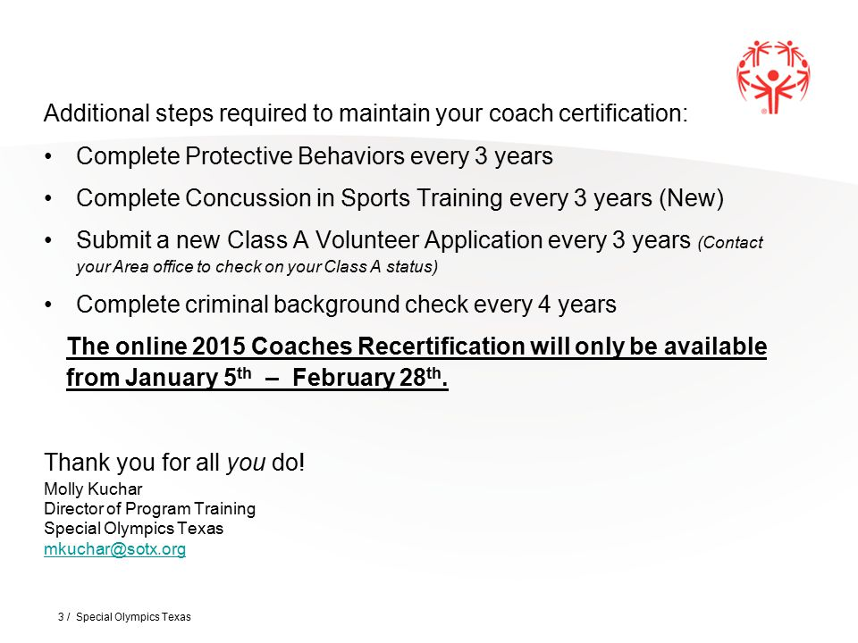 Additional steps required to maintain your coach certification: Complete Protective Behaviors every 3 years Complete Concussion in Sports Training every 3 years (New) Submit a new Class A Volunteer Application every 3 years (Contact your Area office to check on your Class A status) Complete criminal background check every 4 years The online 2015 Coaches Recertification will only be available from January 5 th – February 28 th.