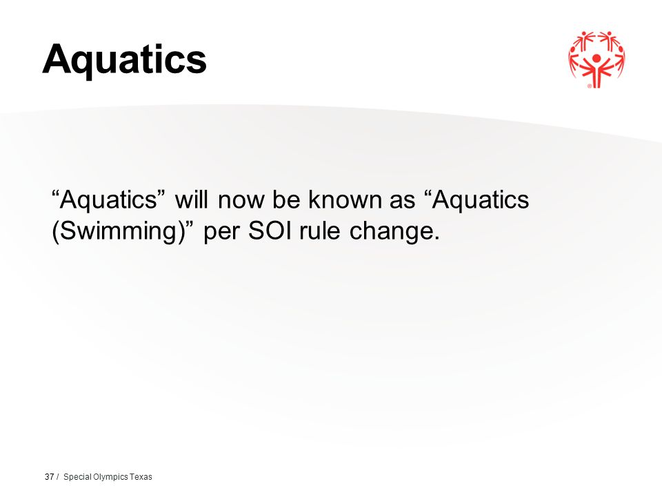 "Aquatics 37 / Special Olympics Texas ""Aquatics"" will now be known as ""Aquatics (Swimming)"" per SOI rule change."