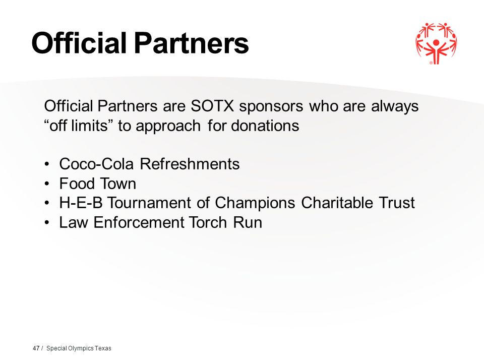 Official Partners 47 / Special Olympics Texas Official Partners are SOTX sponsors who are always off limits to approach for donations Coco-Cola Refreshments Food Town H-E-B Tournament of Champions Charitable Trust Law Enforcement Torch Run