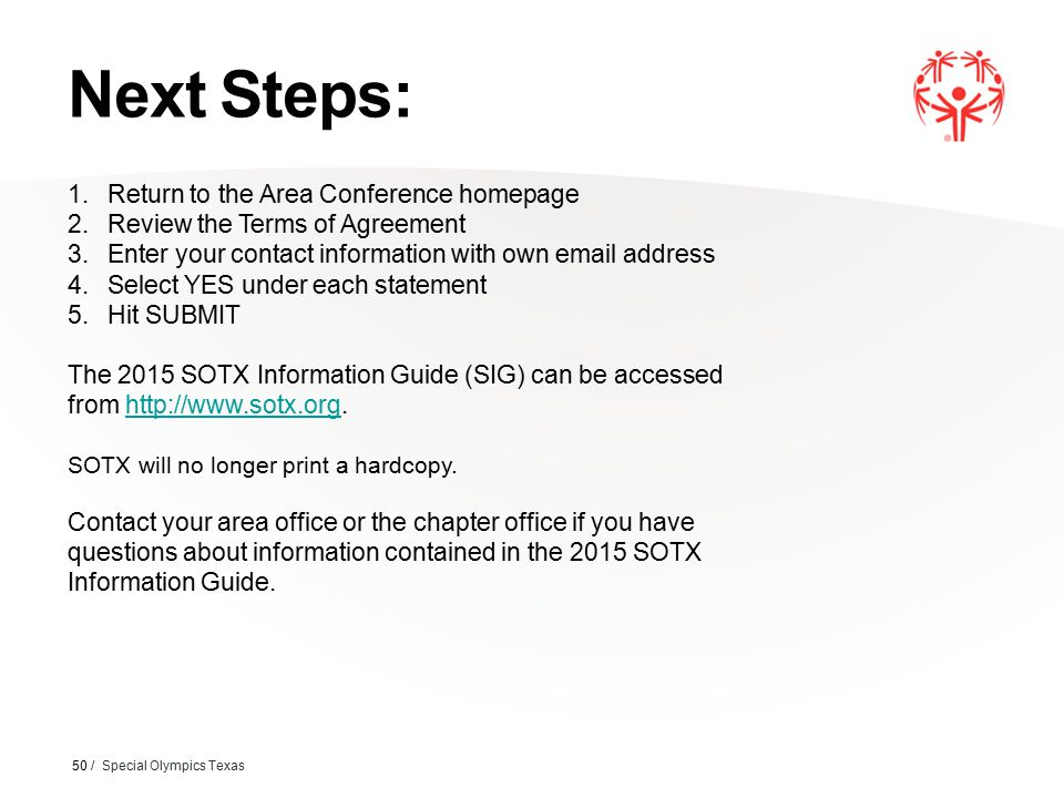 Next Steps: 50 / Special Olympics Texas 1.Return to the Area Conference homepage 2.Review the Terms of Agreement 3.Enter your contact information with own email address 4.Select YES under each statement 5.Hit SUBMIT The 2015 SOTX Information Guide (SIG) can be accessed from http://www.sotx.org.http://www.sotx.org SOTX will no longer print a hardcopy.