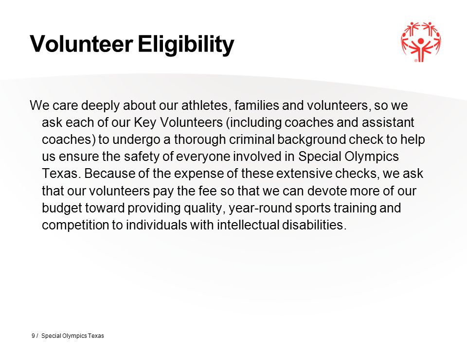 Volunteer Eligibility Starting January 1 st, 2015 the base cost of a Criminal Background Check (CBC) will be $21.00 through Verified Volunteers This equates to $5.25 per year to volunteer with SOTX Criminal background checks will need to be renewed every 4 years Class A Volunteer registration will need to be renewed every 3 years 10 / Special Olympics Texas