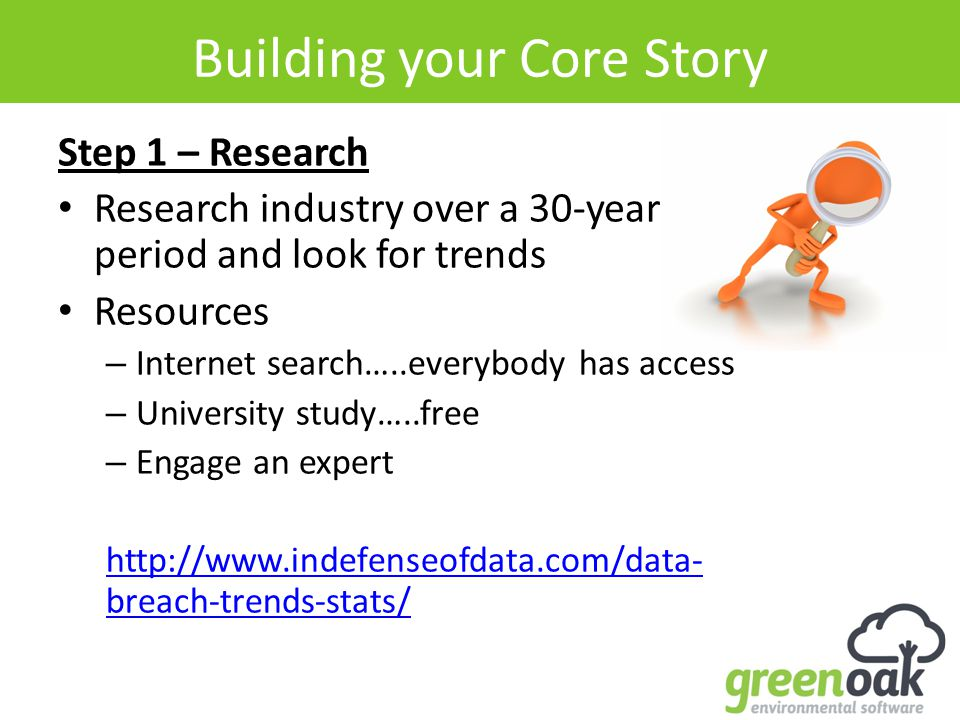 Building your Core Story Step 1 – Research Research industry over a 30-year period and look for trends Resources – Internet search…..everybody has access – University study…..free – Engage an expert http://www.indefenseofdata.com/data- breach-trends-stats/