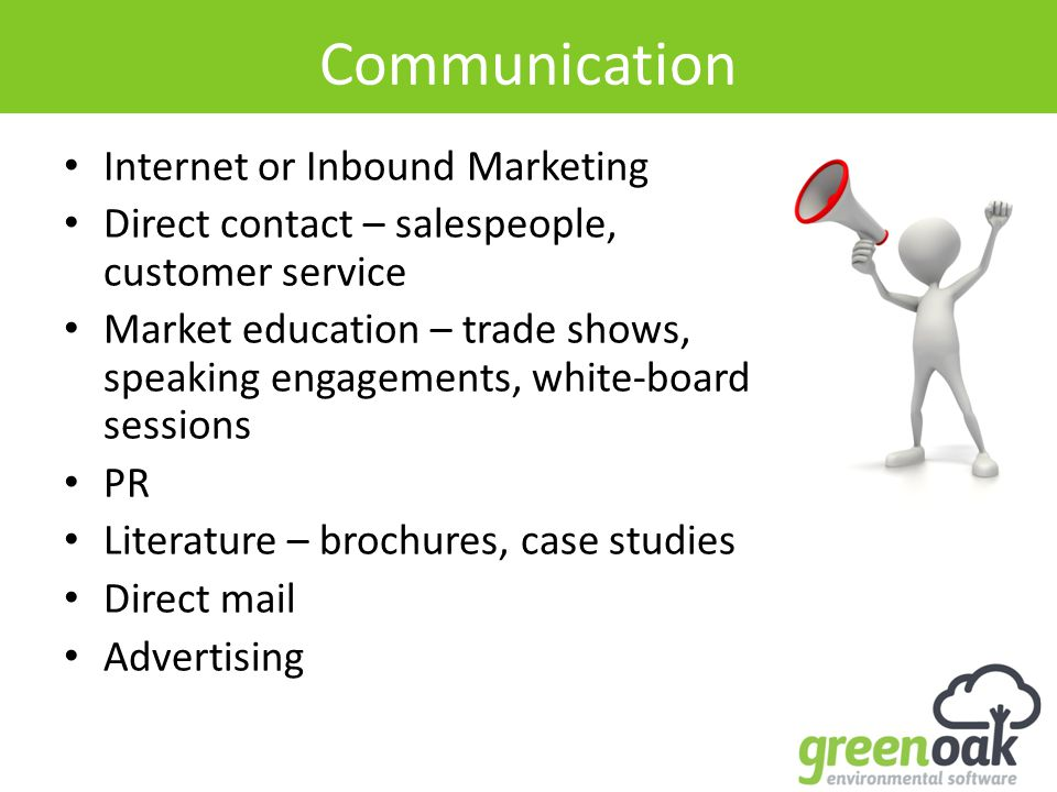 Communication Internet or Inbound Marketing Direct contact – salespeople, customer service Market education – trade shows, speaking engagements, white-board sessions PR Literature – brochures, case studies Direct mail Advertising