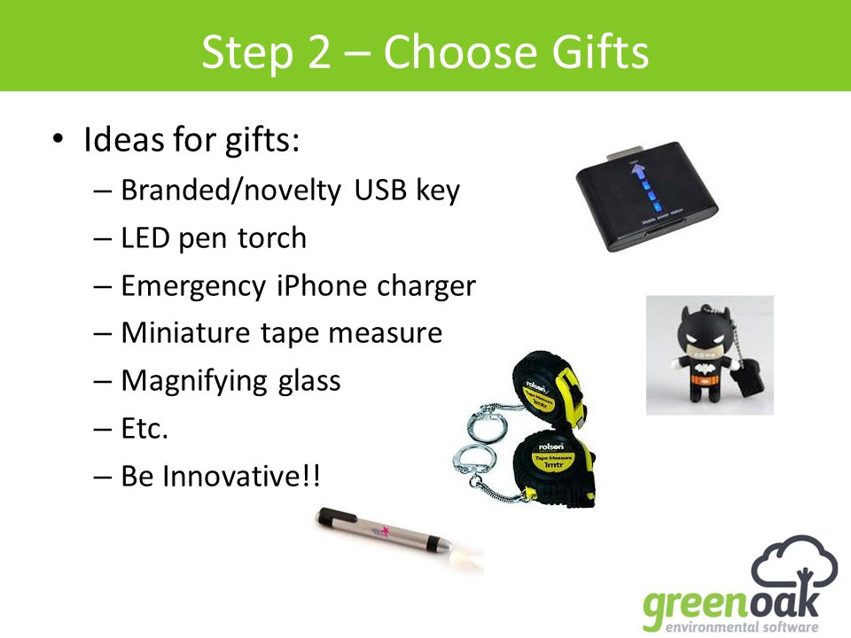 Step 2 – Choose Gifts Ideas for gifts: – Branded/novelty USB key – LED pen torch – Emergency iPhone charger – Miniature tape measure – Magnifying glass – Etc.