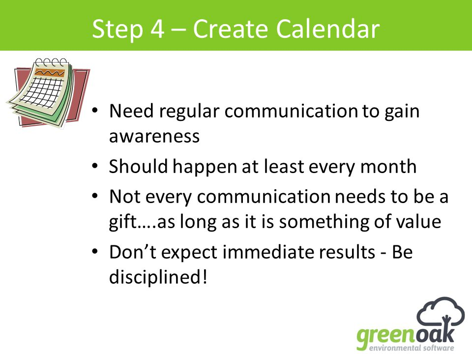Step 4 – Create Calendar Need regular communication to gain awareness Should happen at least every month Not every communication needs to be a gift….as long as it is something of value Don't expect immediate results - Be disciplined!