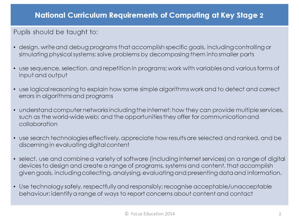 © Focus Education 20142 National Curriculum Requirements of Computing at Key Stage 2 Pupils should be taught to: design, write and debug programs that accomplish specific goals, including controlling or simulating physical systems; solve problems by decomposing them into smaller parts use sequence, selection, and repetition in programs; work with variables and various forms of input and output use logical reasoning to explain how some simple algorithms work and to detect and correct errors in algorithms and programs understand computer networks including the internet; how they can provide multiple services, such as the world-wide web; and the opportunities they offer for communication and collaboration use search technologies effectively, appreciate how results are selected and ranked, and be discerning in evaluating digital content select, use and combine a variety of software (including internet services) on a range of digital devices to design and create a range of programs, systems and content, that accomplish given goals, including collecting, analysing, evaluating and presenting data and information.