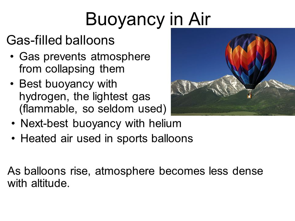 Buoyancy in Air Gas-filled balloons Gas prevents atmosphere from collapsing them Best buoyancy with hydrogen, the lightest gas (flammable, so seldom used) Next-best buoyancy with helium Heated air used in sports balloons As balloons rise, atmosphere becomes less dense with altitude.