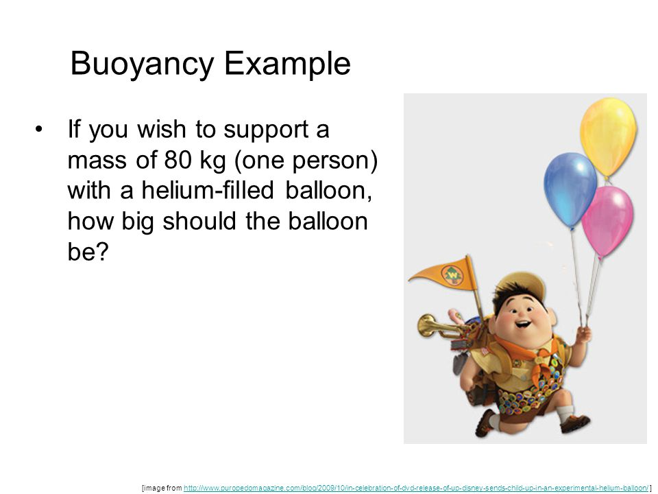 Buoyancy Example If you wish to support a mass of 80 kg (one person) with a helium-filled balloon, how big should the balloon be.