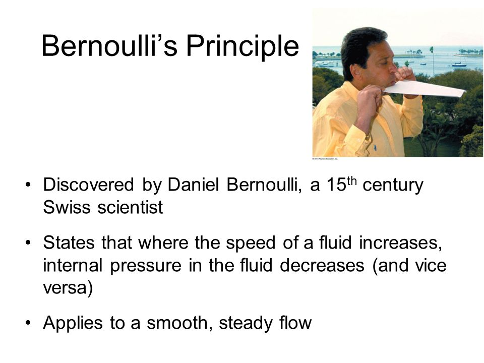 Bernoulli's Principle Discovered by Daniel Bernoulli, a 15 th century Swiss scientist States that where the speed of a fluid increases, internal pressure in the fluid decreases (and vice versa) Applies to a smooth, steady flow