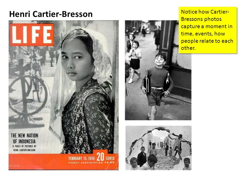Henri Cartier-Bresson Notice how Cartier- Bressons photos capture a moment in time, events, how people relate to each other.