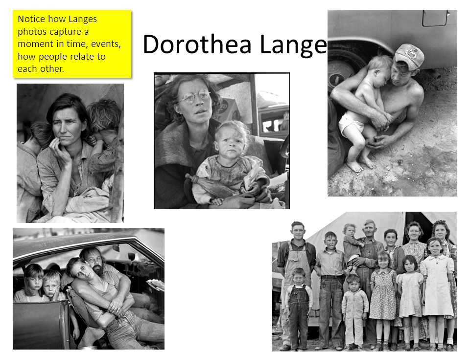 Dorothea Lange Notice how Langes photos capture a moment in time, events, how people relate to each other.