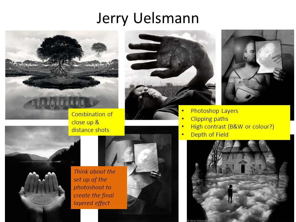 Jerry Uelsmann Combination of close up & distance shots Photoshop Layers Clipping paths High contrast (B&W or colour?) Depth of Field Think about the