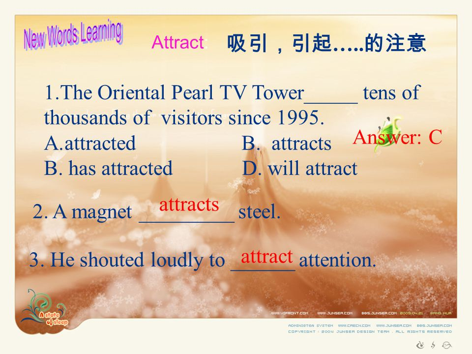 Attract: 吸引,引起 ….. 的注意 1.The Oriental Pearl TV Tower_____ tens of thousands of visitors since 1995.