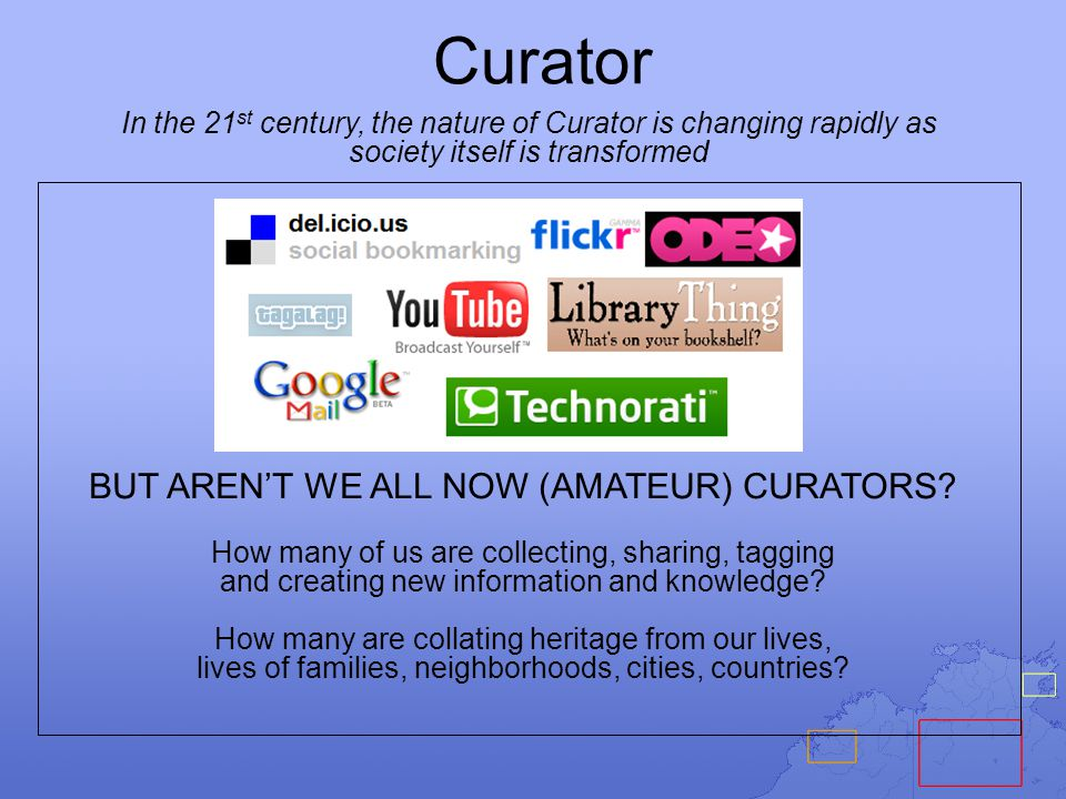 Curator In the 21 st century, the nature of Curator is changing rapidly as society itself is transformed BUT AREN'T WE ALL NOW (AMATEUR) CURATORS.