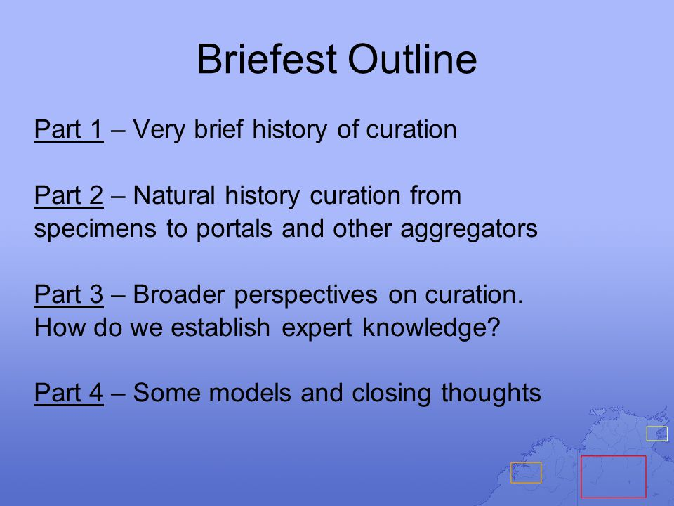 Briefest Outline Part 1 – Very brief history of curation Part 2 – Natural history curation from specimens to portals and other aggregators Part 3 – Broader perspectives on curation.