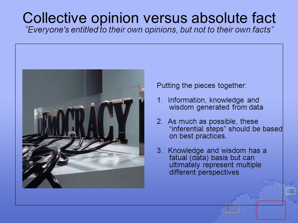 Collective opinion versus absolute fact Everyone s entitled to their own opinions, but not to their own facts Putting the pieces together: 1.Information, knowledge and wisdom generated from data 2.As much as possible, these inferential steps should be based on best practices.