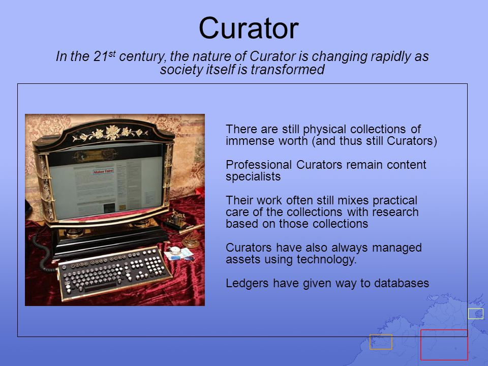 Curator In the 21 st century, the nature of Curator is changing rapidly as society itself is transformed There are still physical collections of immense worth (and thus still Curators) Professional Curators remain content specialists Their work often still mixes practical care of the collections with research based on those collections Curators have also always managed assets using technology.