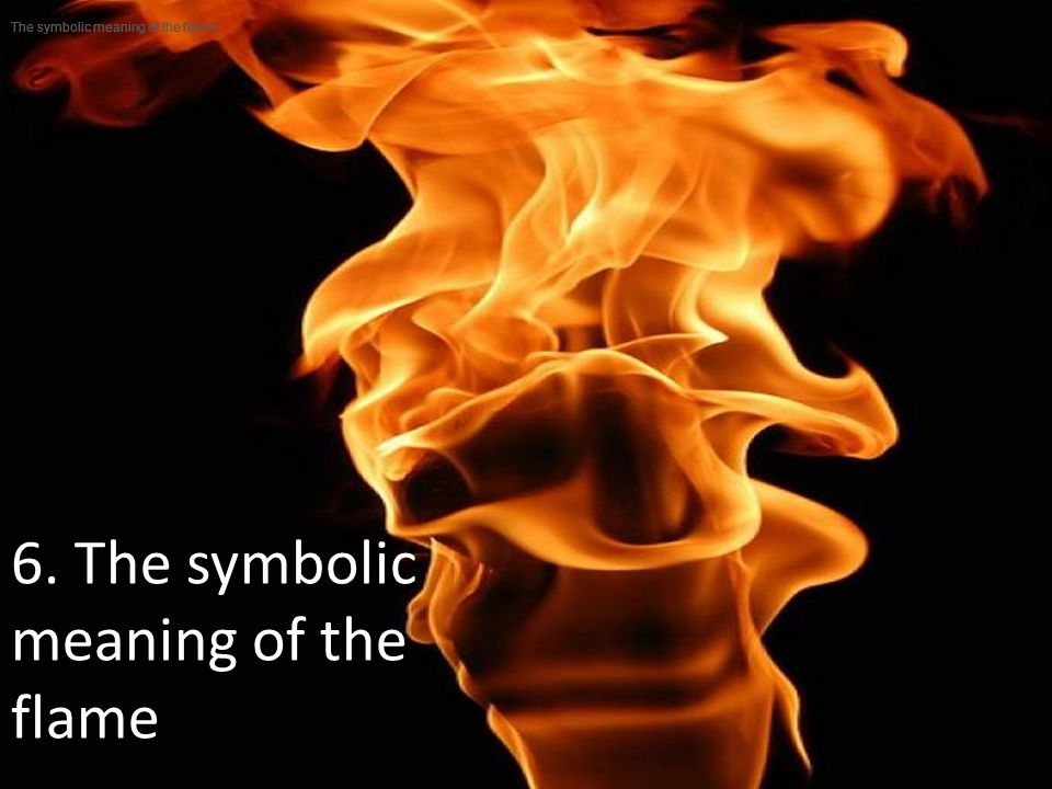 6. The symbolic meaning of the flame The symbolic meaning of the flame