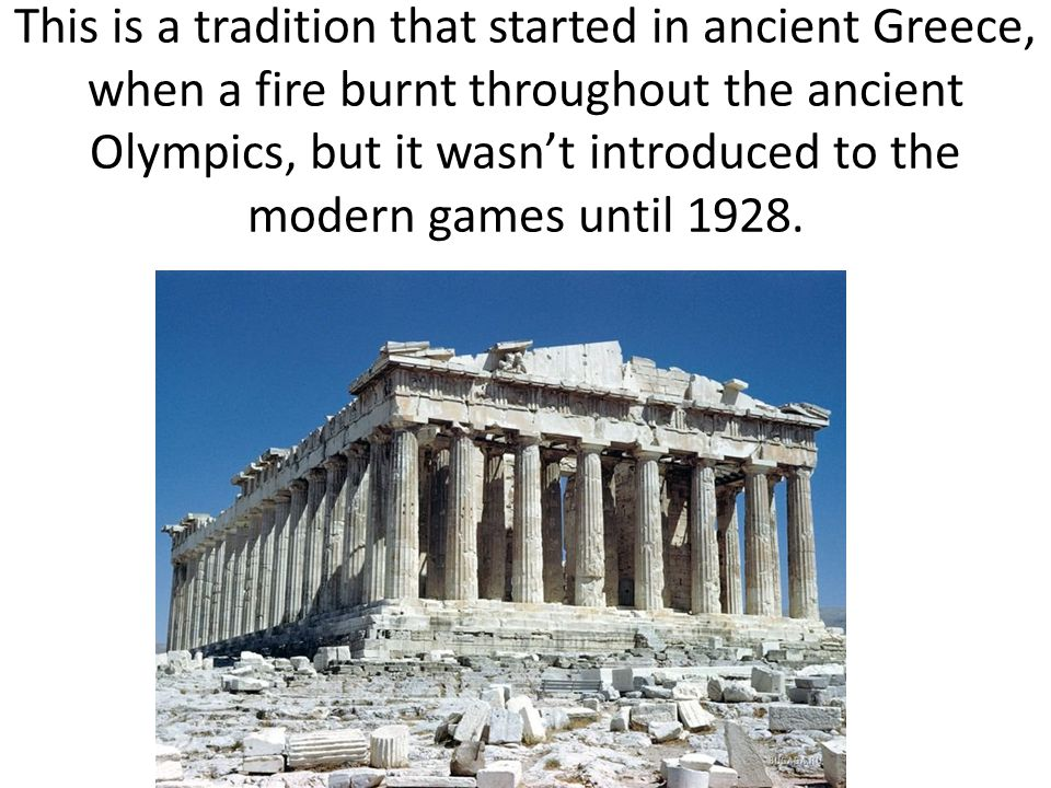 This is a tradition that started in ancient Greece, when a fire burnt throughout the ancient Olympics, but it wasn't introduced to the modern games un