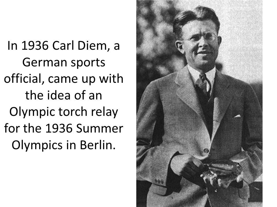 In 1936 Carl Diem, a German sports official, came up with the idea of an Olympic torch relay for the 1936 Summer Olympics in Berlin.