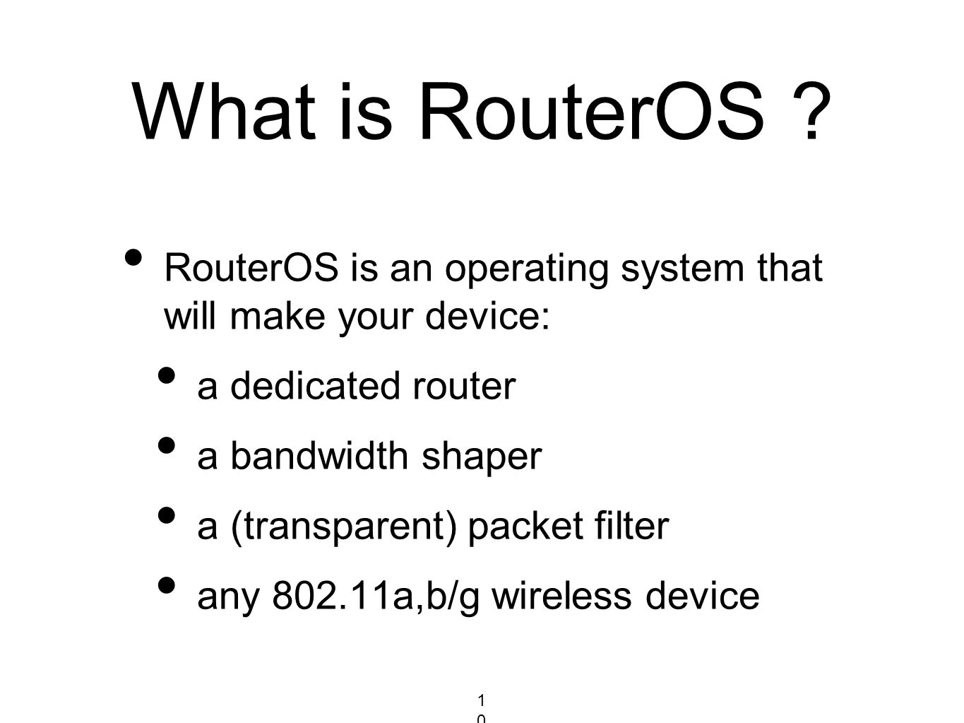 What is RouterOS ? RouterOS is an operating system that will make your device: a dedicated router a bandwidth shaper a (transparent) packet filter any