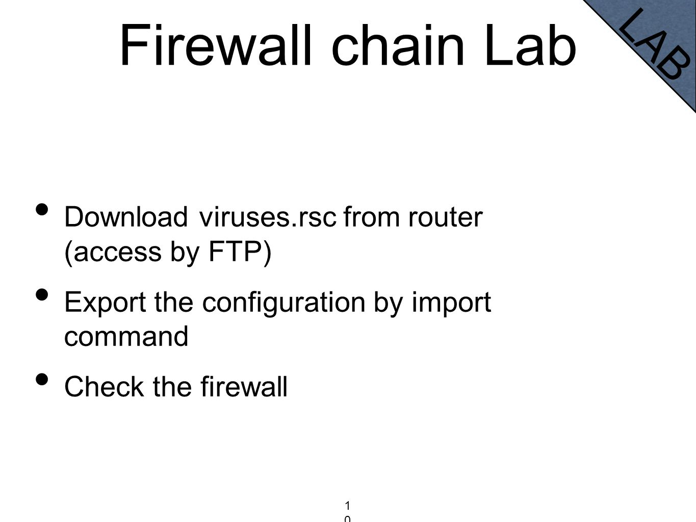 Firewall chain Lab Download viruses.rsc from router (access by FTP) Export the configuration by import command Check the firewall 100100100 LAB