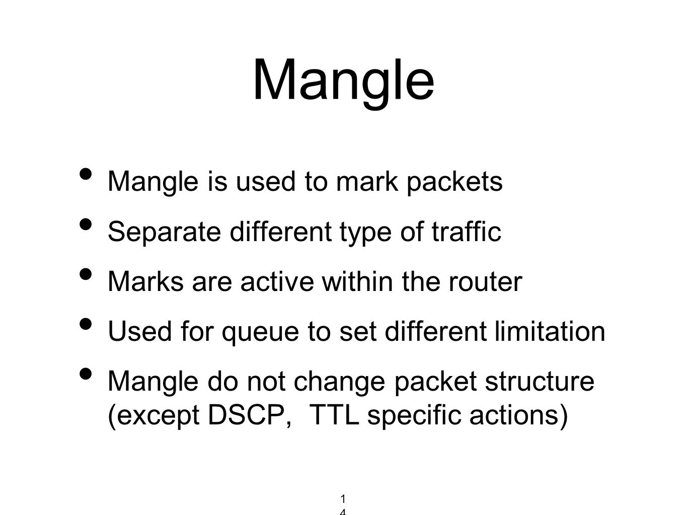 Mangle Mangle is used to mark packets Separate different type of traffic Marks are active within the router Used for queue to set different limitation