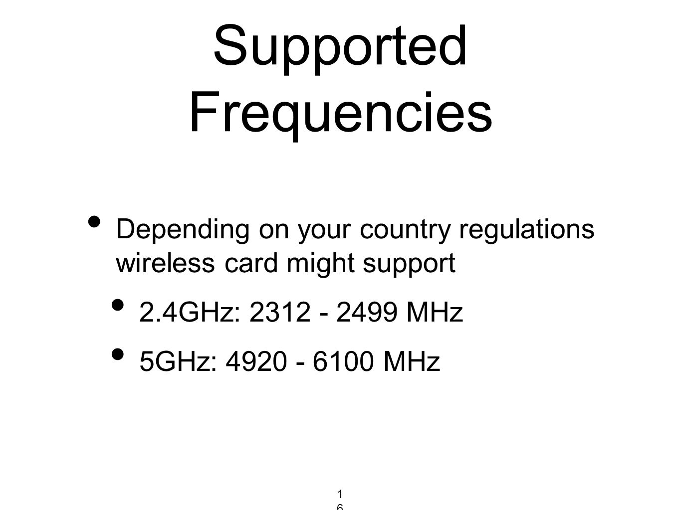 Supported Frequencies Depending on your country regulations wireless card might support 2.4GHz: 2312 - 2499 MHz 5GHz: 4920 - 6100 MHz 168168168
