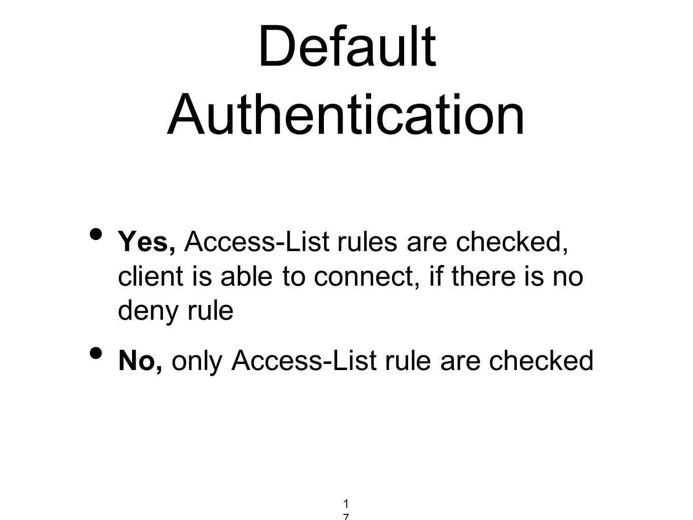 Default Authentication Yes, Access-List rules are checked, client is able to connect, if there is no deny rule No, only Access-List rule are checked 1