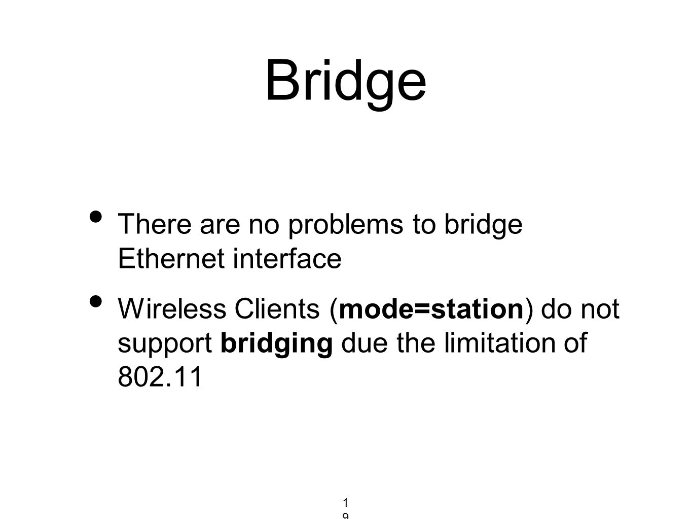 Bridge There are no problems to bridge Ethernet interface Wireless Clients (mode=station) do not support bridging due the limitation of 802.11 1961961