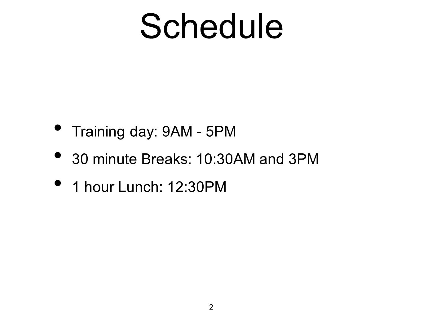 Schedule Training day: 9AM - 5PM 30 minute Breaks: 10:30AM and 3PM 1 hour Lunch: 12:30PM 2