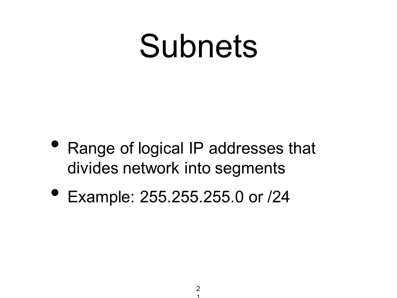 Subnets Range of logical IP addresses that divides network into segments Example: 255.255.255.0 or /24 21