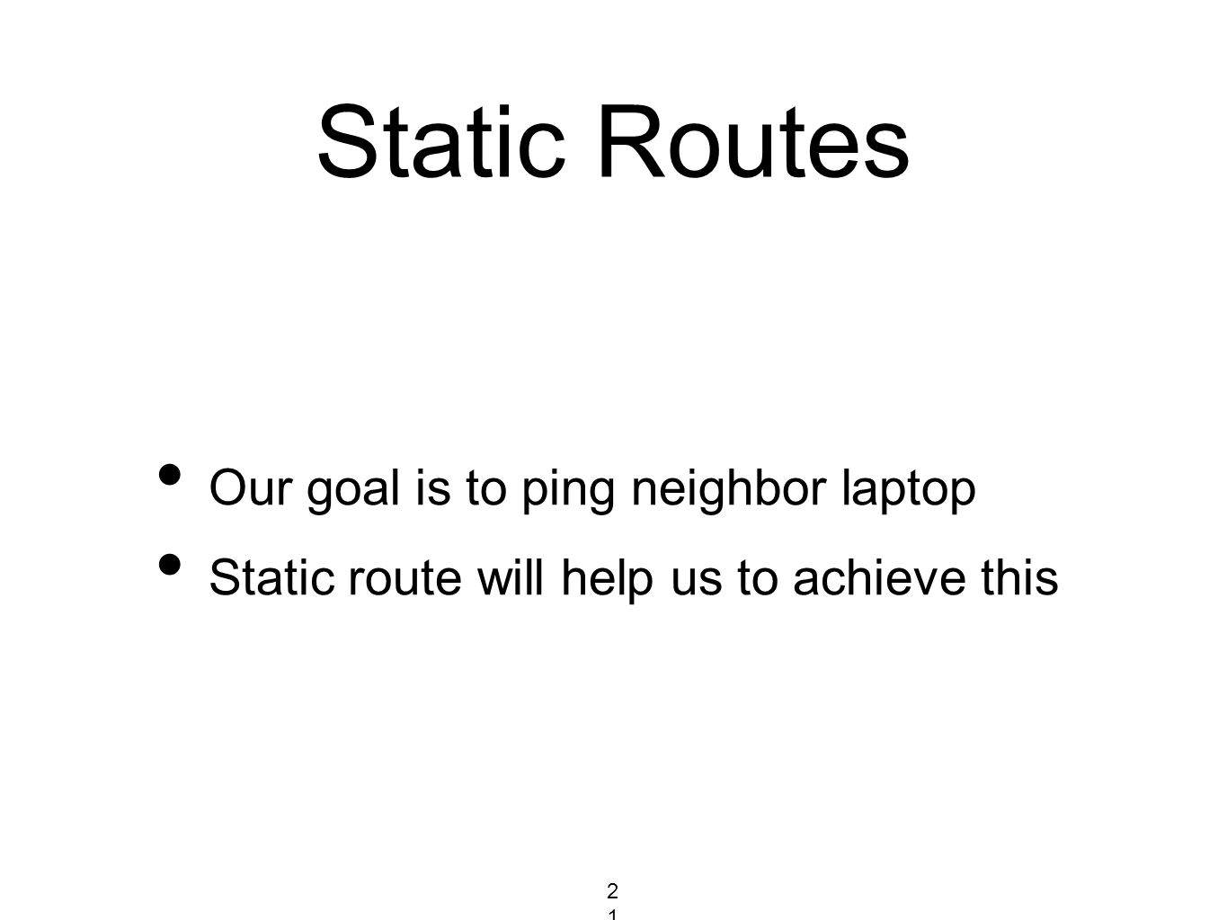 Static Routes Our goal is to ping neighbor laptop Static route will help us to achieve this 216216216