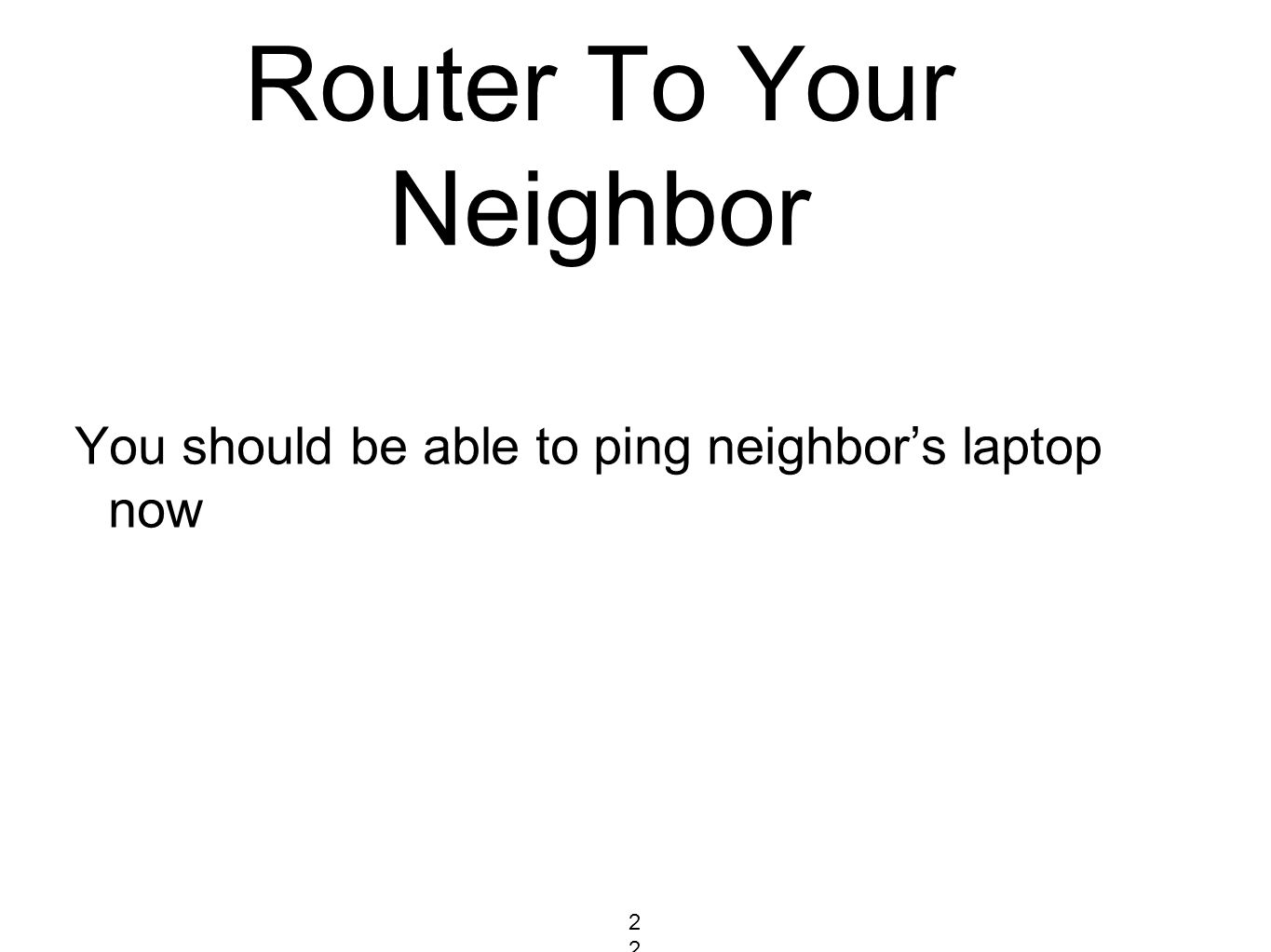 Router To Your Neighbor You should be able to ping neighbor's laptop now 223223223