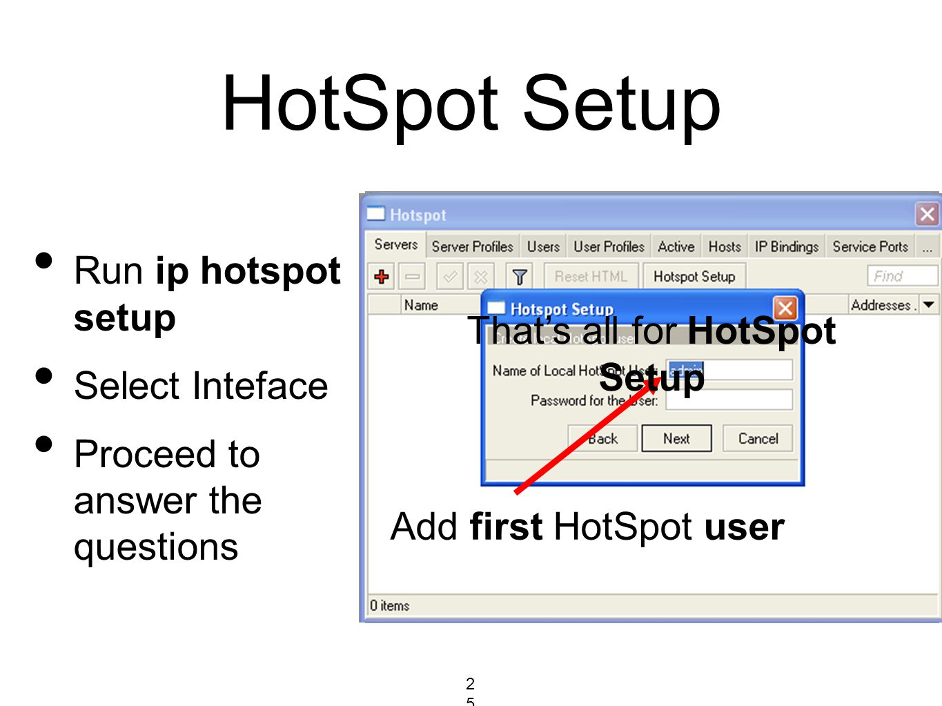 HotSpot Setup Run ip hotspot setup Select Inteface Proceed to answer the questions Select Interface to run HotSpot on HotSpot address will be selected