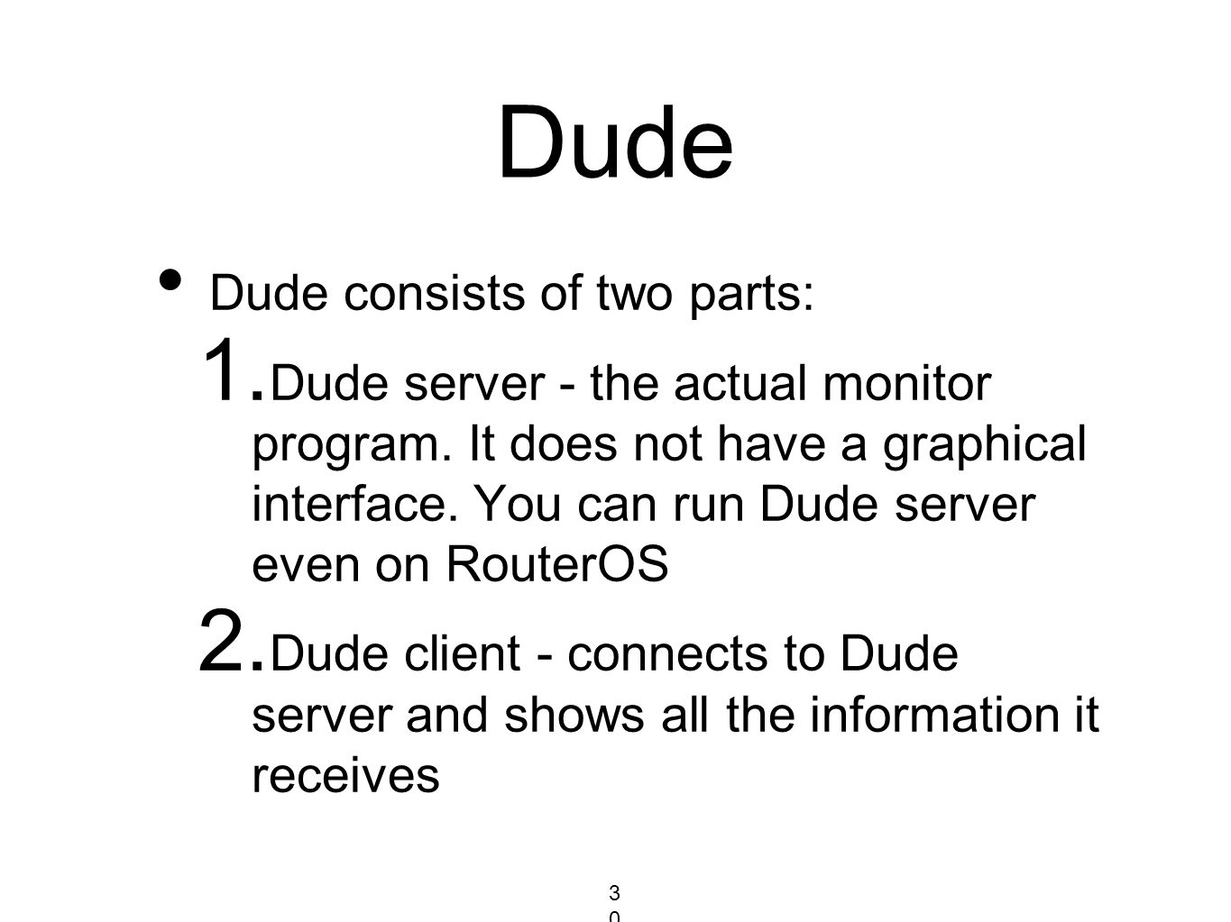 Dude Dude consists of two parts: 1. Dude server - the actual monitor program. It does not have a graphical interface. You can run Dude server even on