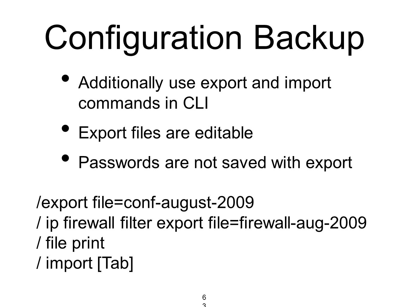 Configuration Backup Additionally use export and import commands in CLI Export files are editable Passwords are not saved with export /export file=con