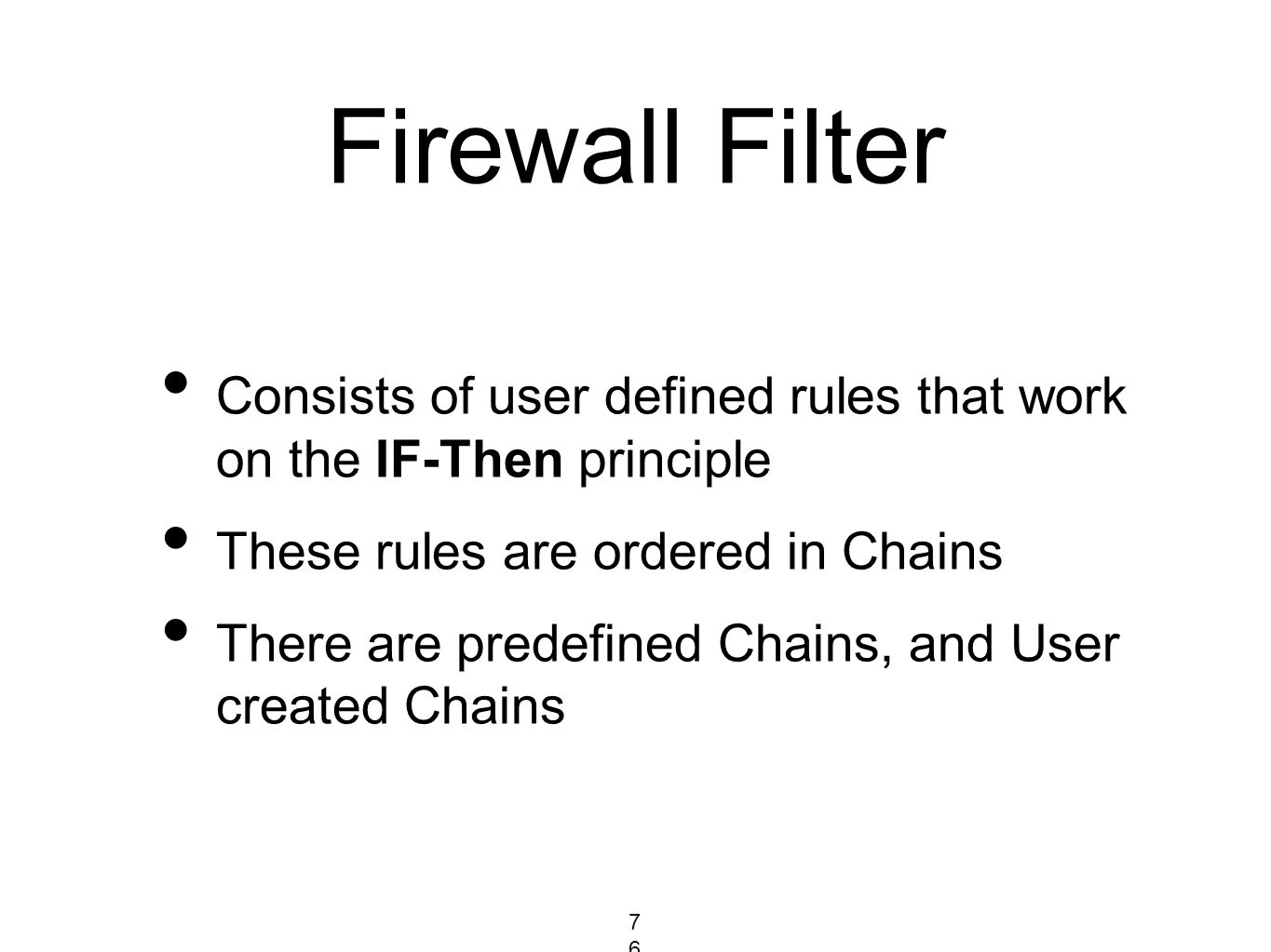 Firewall Filter Consists of user defined rules that work on the IF-Then principle These rules are ordered in Chains There are predefined Chains, and U