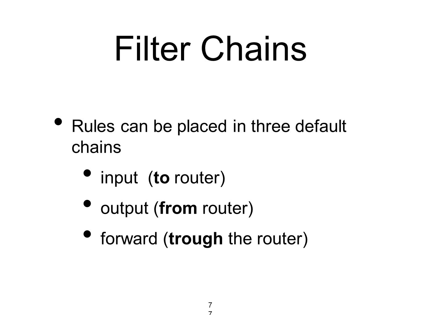Filter Chains Rules can be placed in three default chains input (to router) output (from router) forward (trough the router) 77